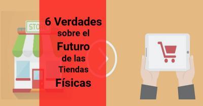 Las 6 verdades sobre el futuro de las tiendas fisicas